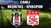 Canlı Sivasspor - Beşiktaş