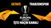 Getafe - Trabzonspor maçı saat kaçta hangi kanalda