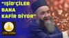Cübbeli Ahmet Hoca: IŞİD'çiler bana kâfir diyor