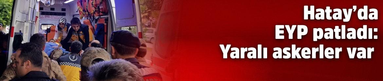 Hatay'da EYP patladı: Yaralı askerler var