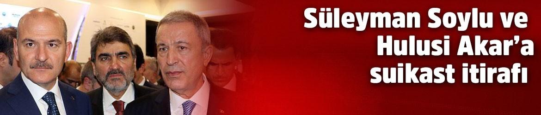 Süleyman Soylu ve Hulusi Akar'a suikast itirafı