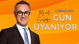 Murat Güloğlu ile Gün Uyanıyor - 3 Temmuz 2019