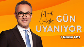 Murat Güloğlu ile Gün Uyanıyor - 9 Temmuz 2019