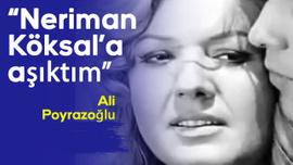 Ali Poyrazoğlu: Neriman Köksal'a aşıktım...