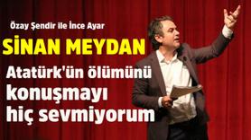 """""""Atatürk'ün ölümünü konuşmayı hiç sevmiyorum"""""""