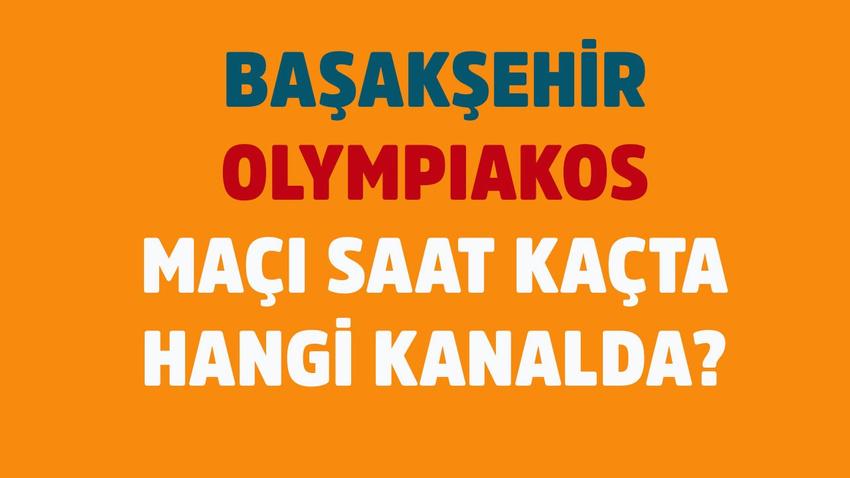 Başakşehir - Olympiakos maçı saat kaçta hangi kanalda?