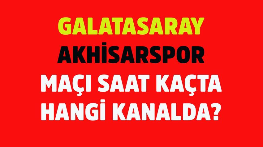Galatasaray - Akhisarspor maçı saat kaçta hangi kanalda?