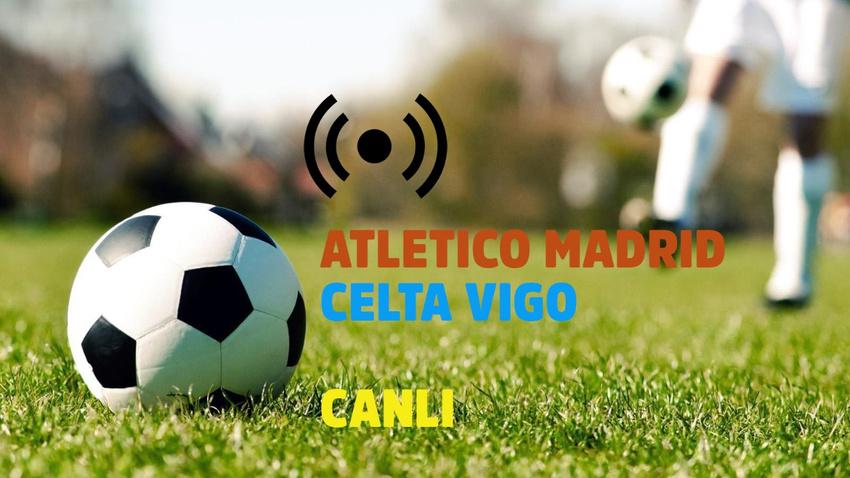CANLI Atletico Madrid - Celta Vigo