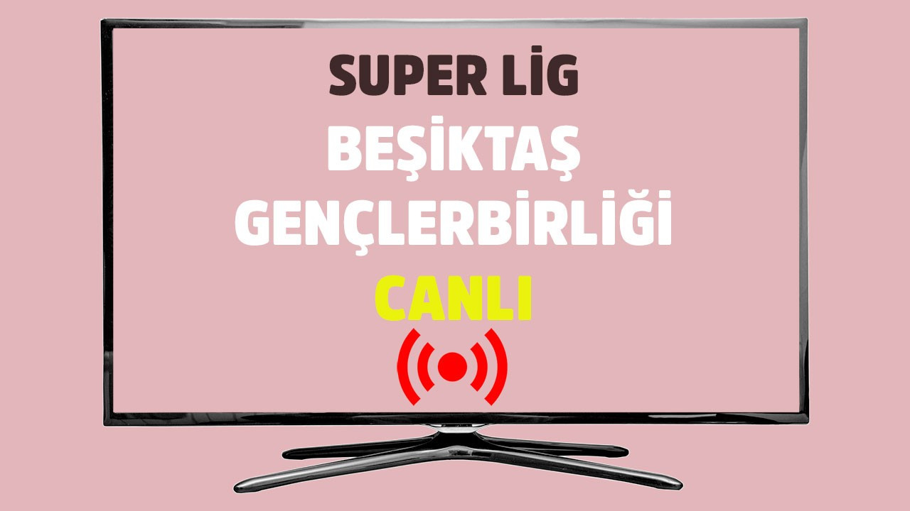 Beşiktaş Gençlerbirliği CANLI