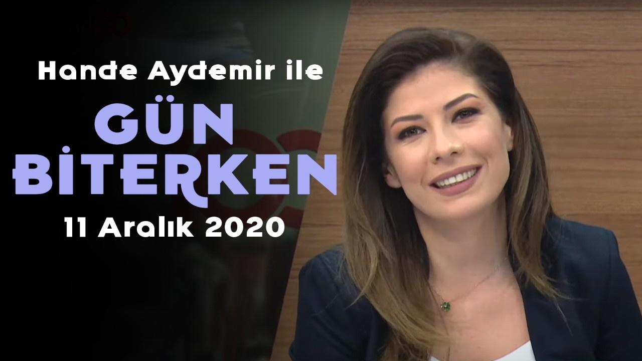 Hande Aydemir ile Gün Biterken - 11 Aralık 2020