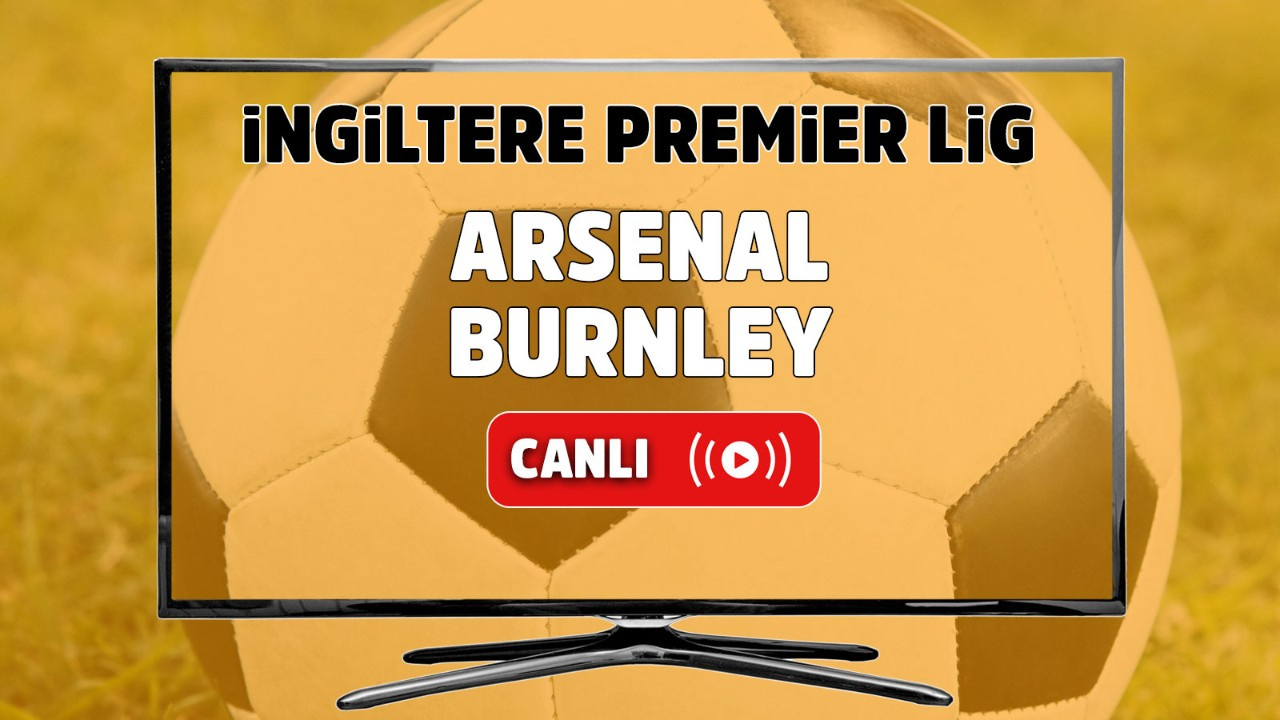 Arsenal – Burnley Maçı Canlı