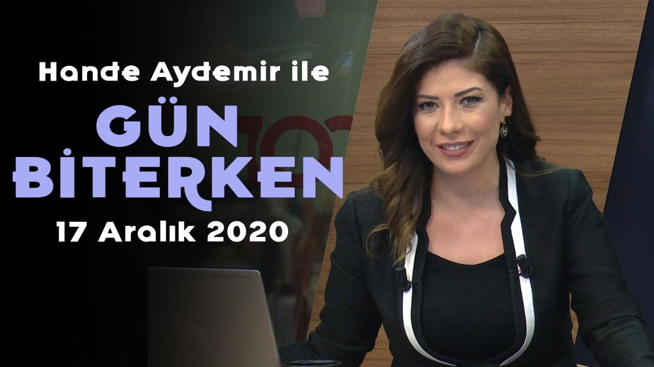 Hande Aydemir ile Gün Biterken - 17 Aralık 2020