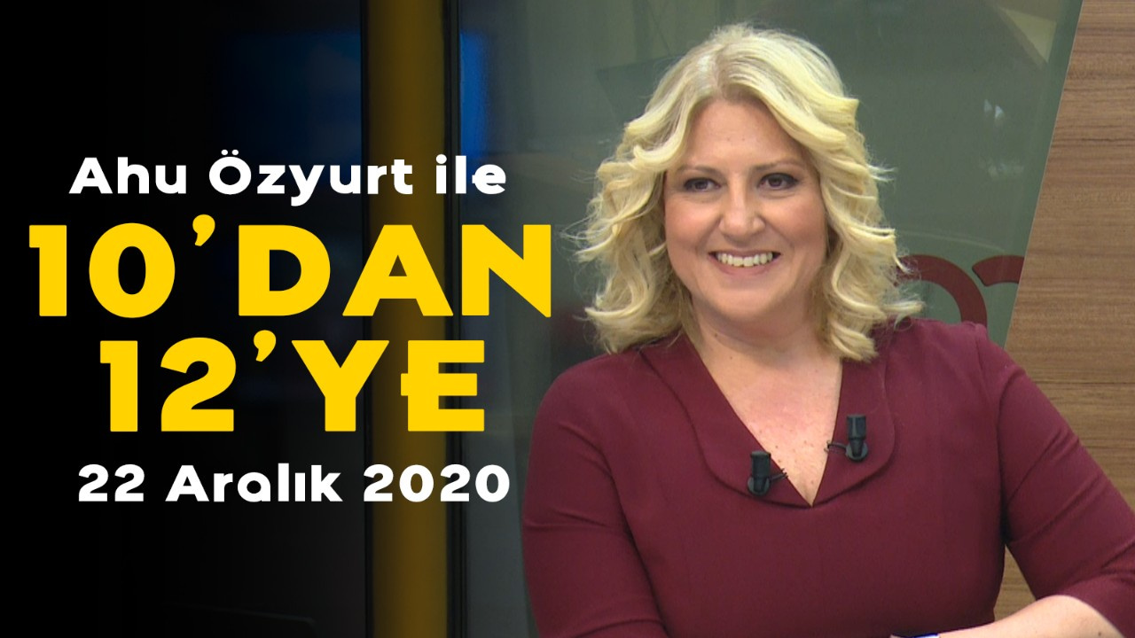 Ahu Özyurt ile 10'dan 12'ye - 22 Aralık 2020
