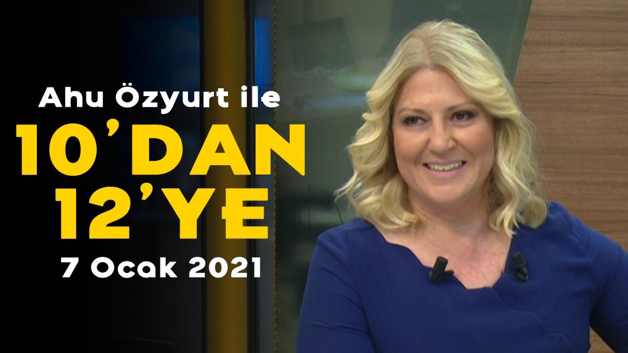 Ahu Özyurt ile 10'dan 12'ye - 7 Ocak 2021