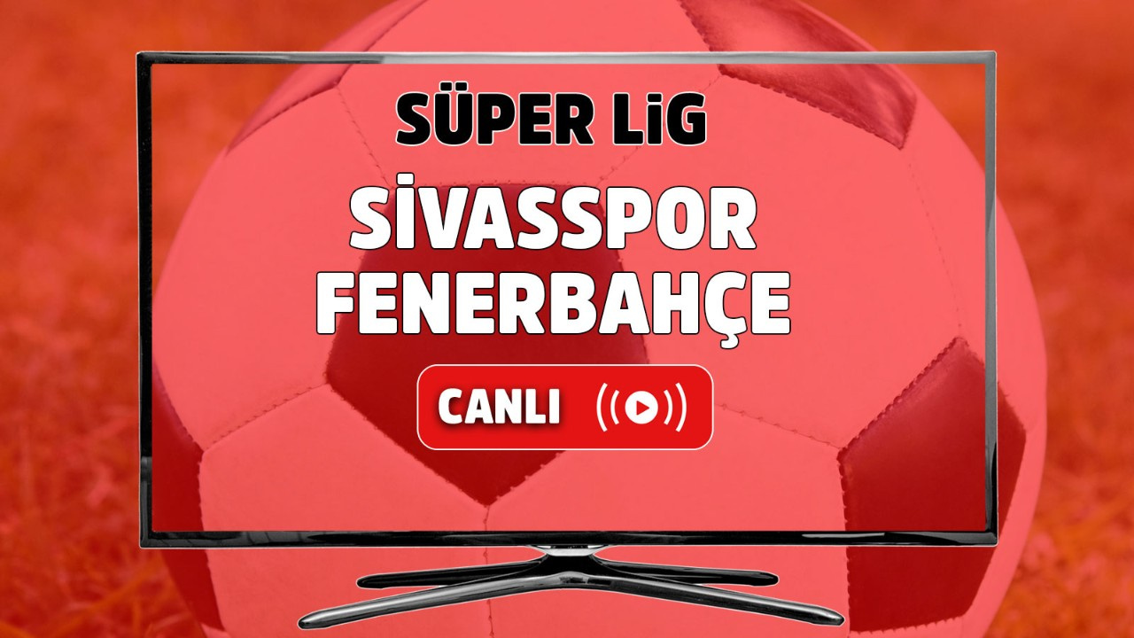 Sivasspor – Fenerbahçe Canlı
