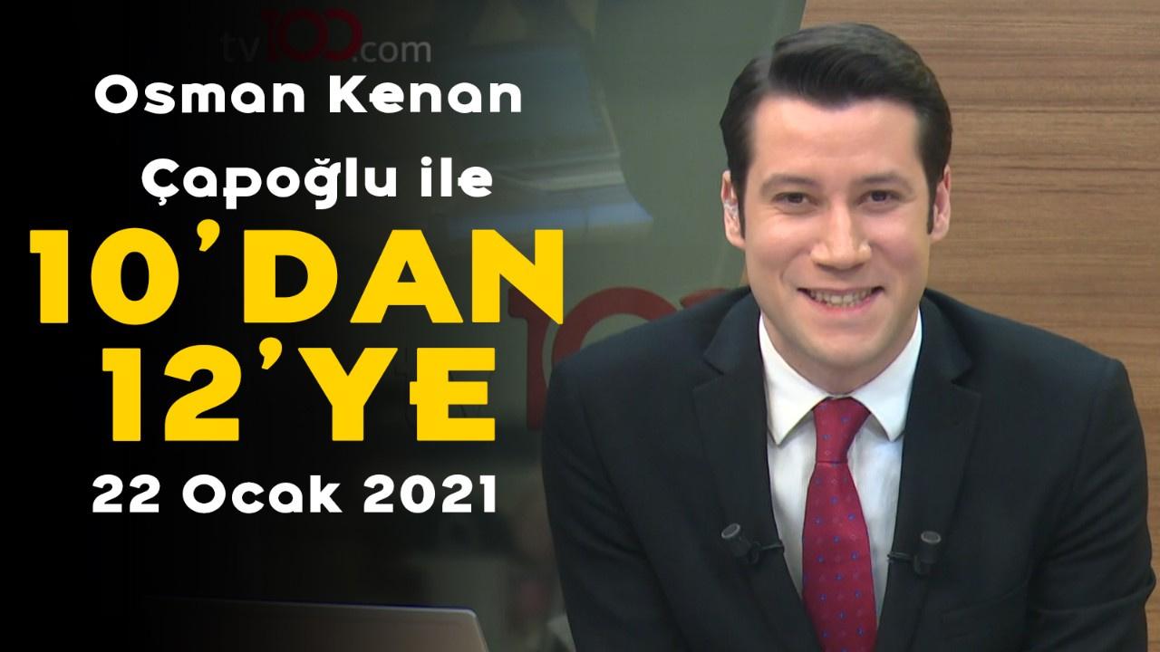 Osman Kenan Çapoğlu ile 10'dan 12'ye -22 Ocak 2021