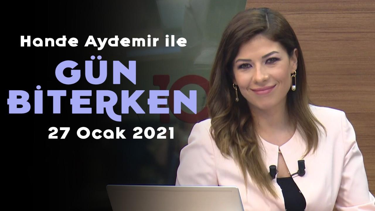 Hande Aydemir ile Gün Biterken - 27 Ocak 2021