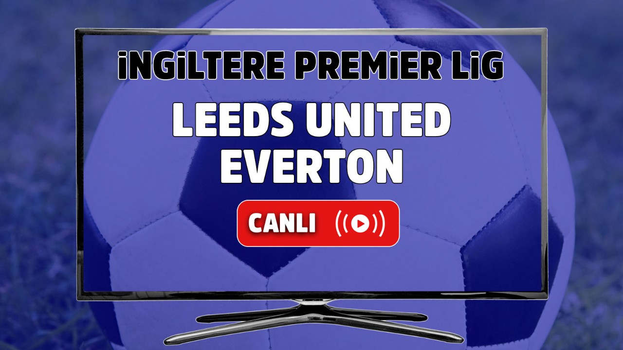 Leeds United – Everton Maçı Canlı