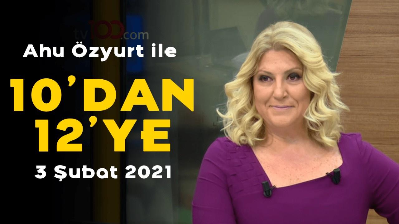 Ahu Özyurt ile 10'dan 12'ye - 3 Şubat 2021