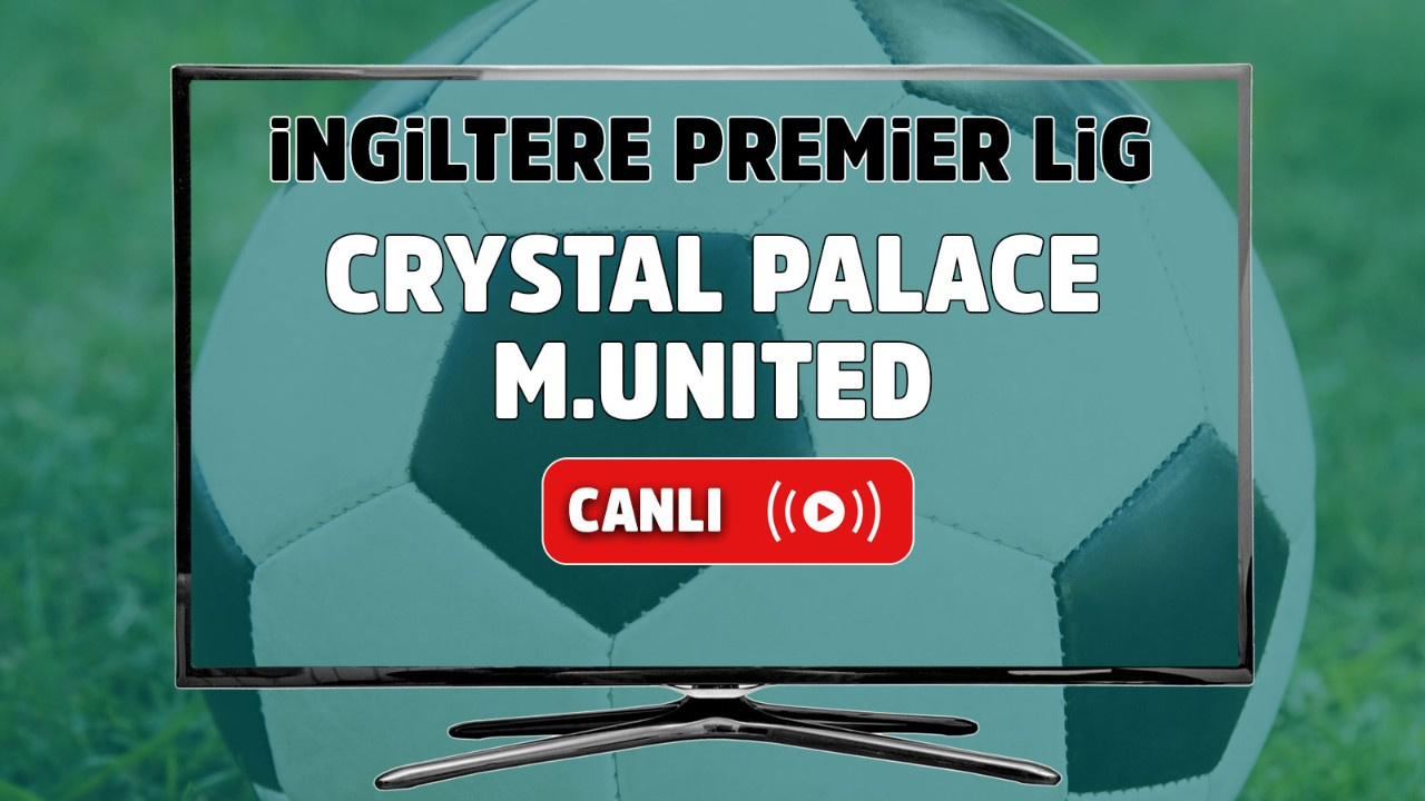 Crystal Palace – Manchester United Canlı