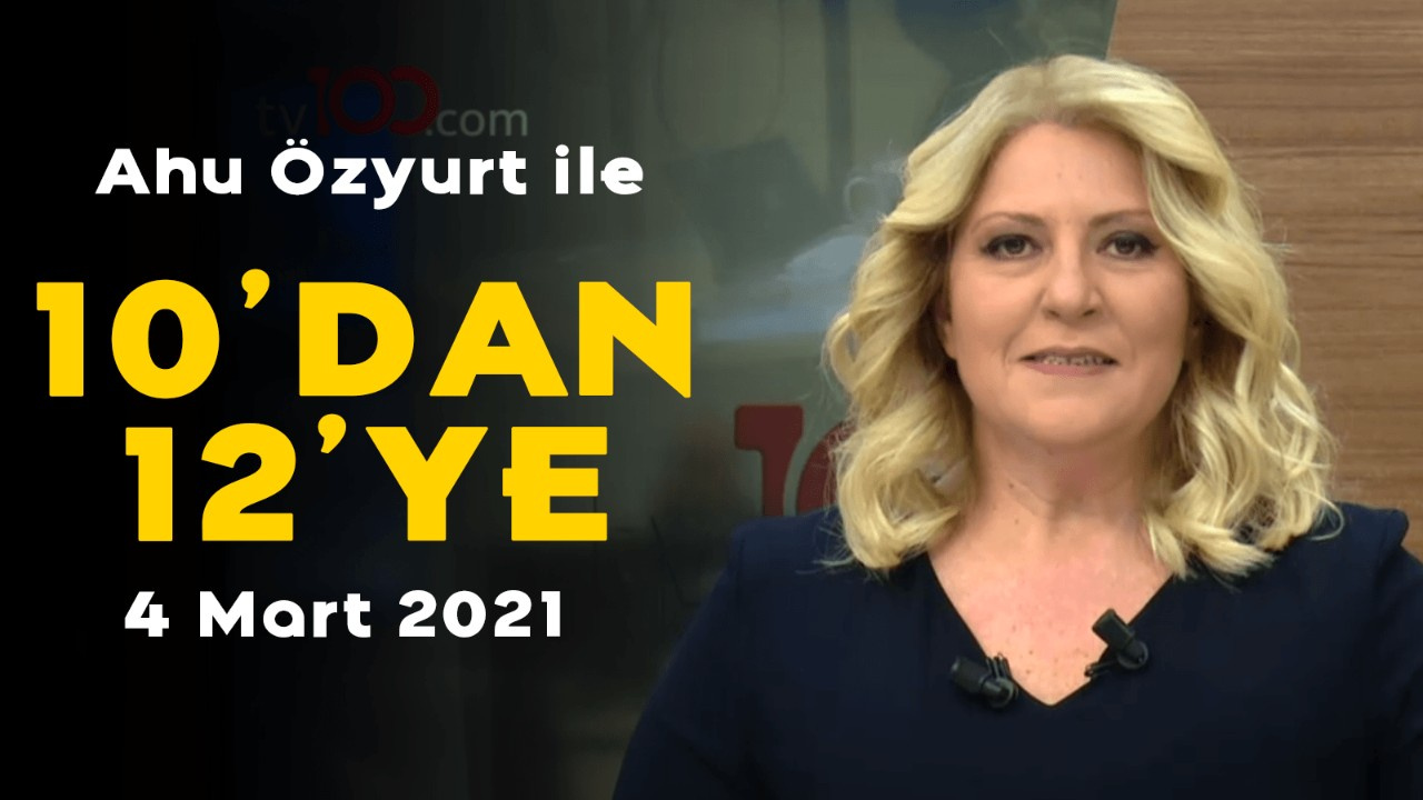 Ahu Özyurt ile 10'dan 12'ye - 4 Mart 2021