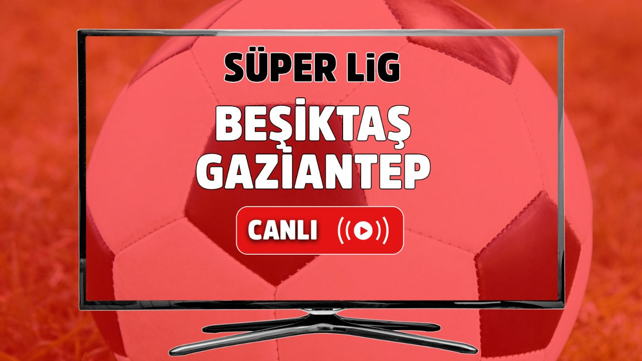Beşiktaş – Gaziantep Canlı
