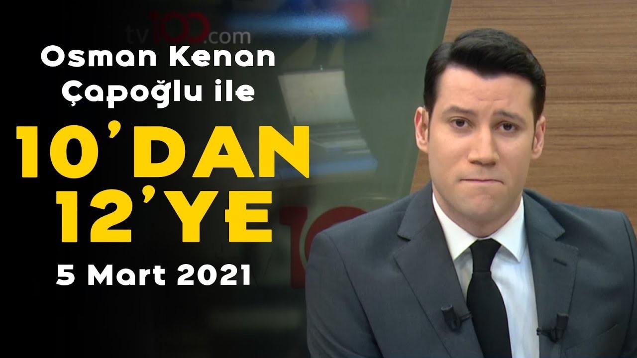 Osman Kenan Çapoğlu ile 10'dan 12'ye - 5 Mart 2021