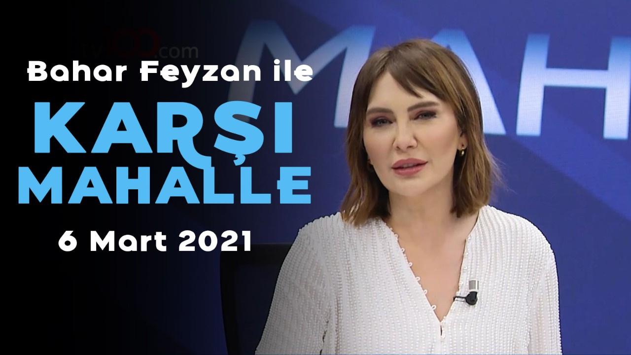 Bahar Feyzan ile Karşı Mahalle - 6 Mart 2021