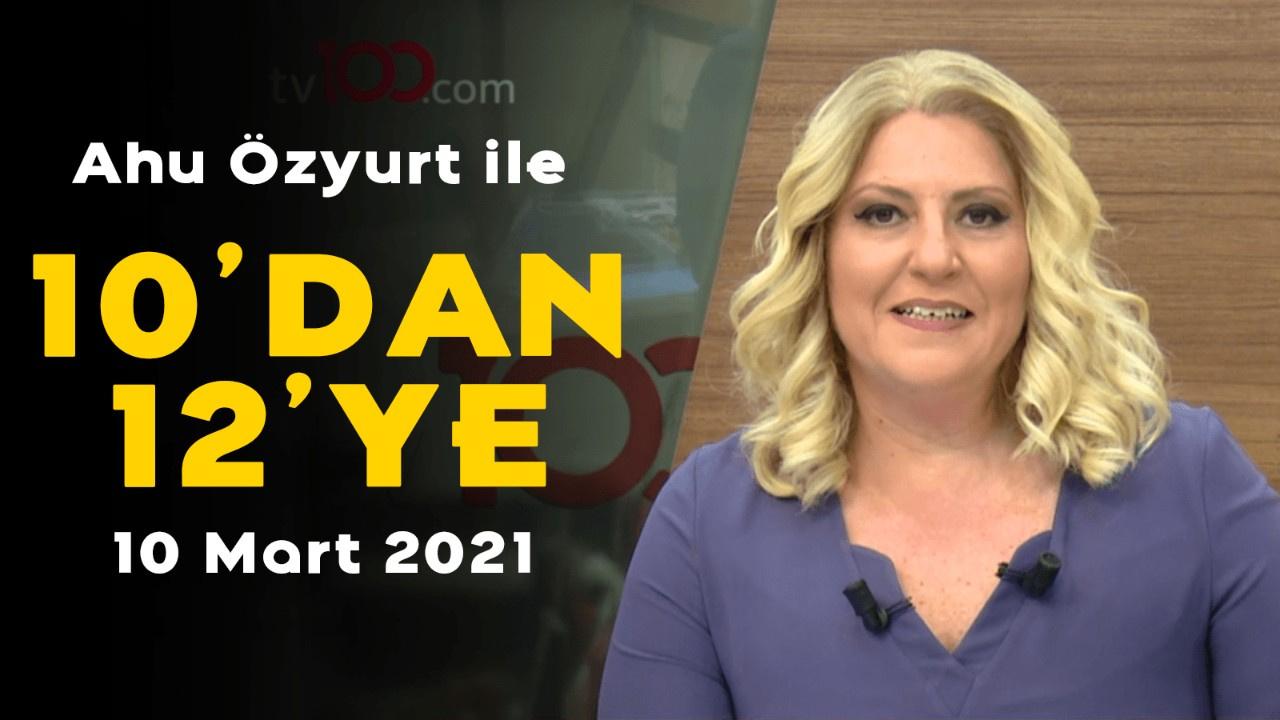 Ahu Özyurt ile 10'dan 12'ye - 10 Mart 2021
