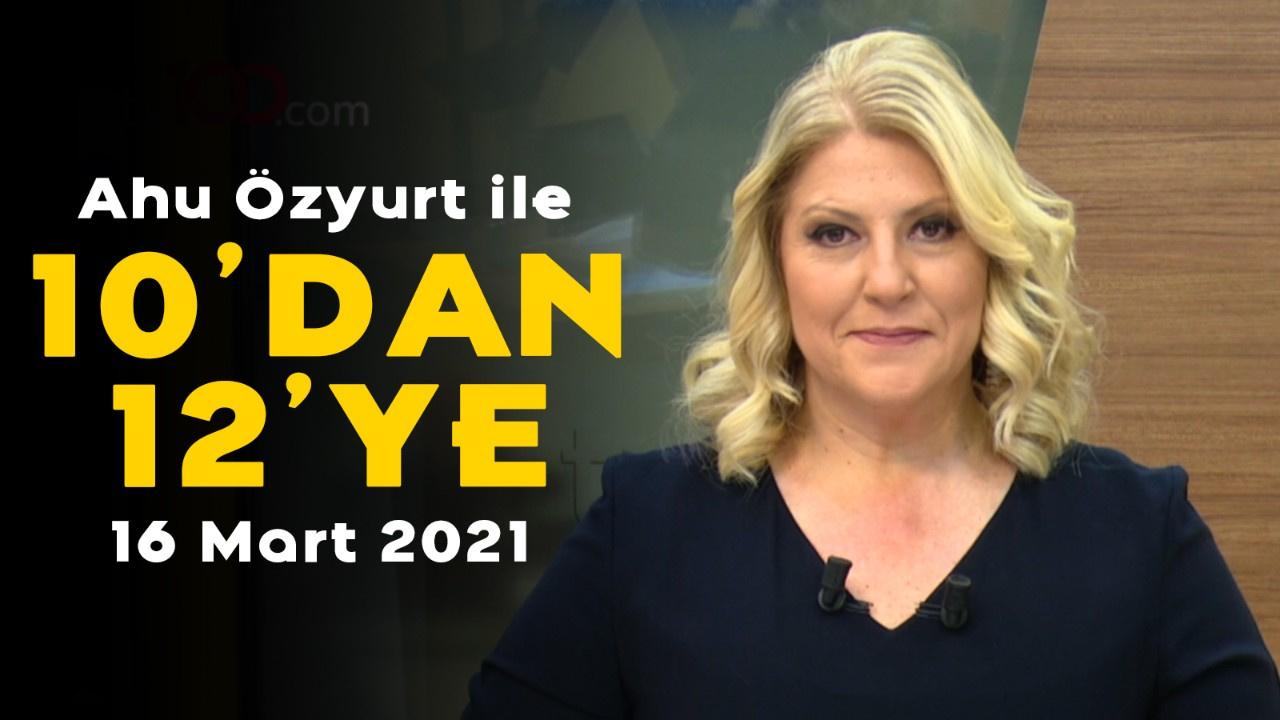 Ahu Özyurt ile 10'dan 12'ye - 16 Mart 2021