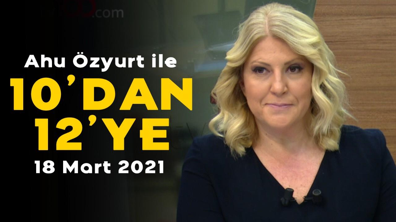 Ahu Özyurt ile 10'dan 12'ye - 18 Mart 2021