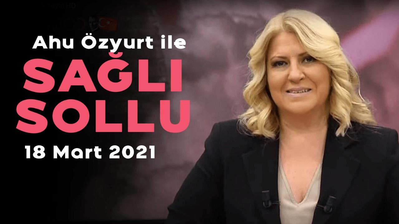 Ahu Özyurt ile Sağlı Sollu - 18 Mart 2021