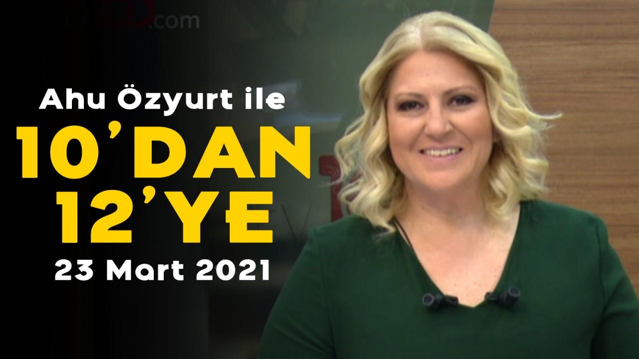 Ahu Özyurt ile 10'dan 12'ye - 23 Mart 2021