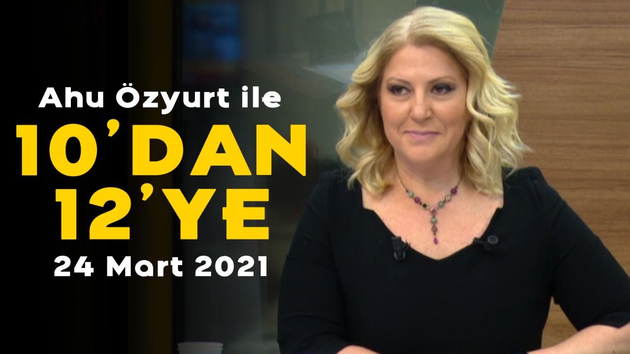 Ahu Özyurt ile 10'dan 12'ye - 24 Mart 2021