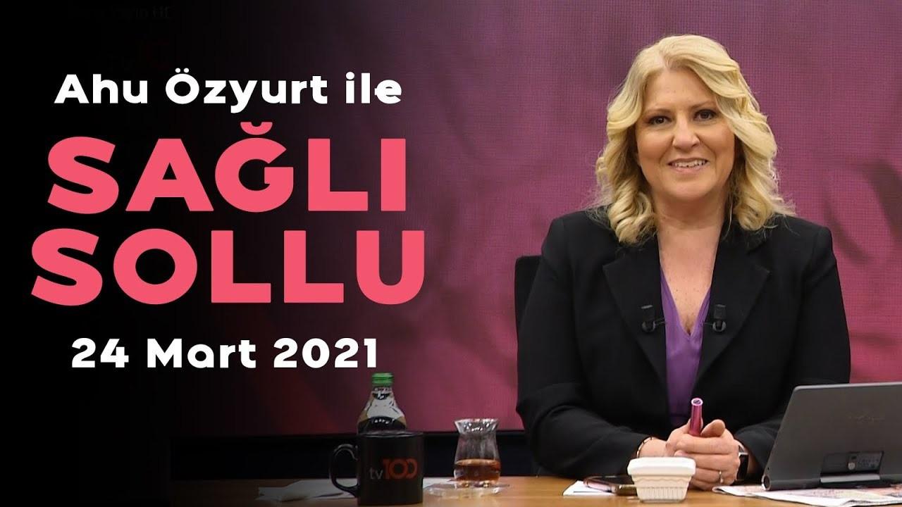 Ahu Özyurt ile Sağlı Sollu - 25 Mart 2021
