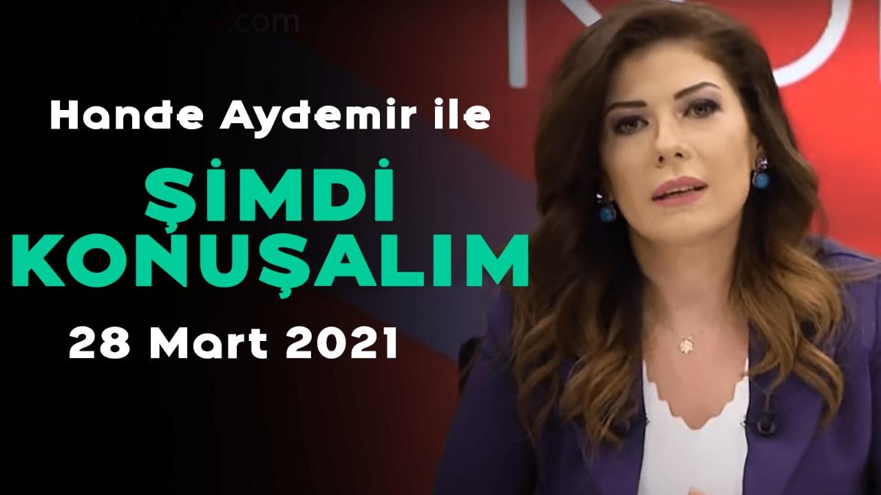 Hande Aydemir ile Şimdi Konuşalım - 28 Mart 2021
