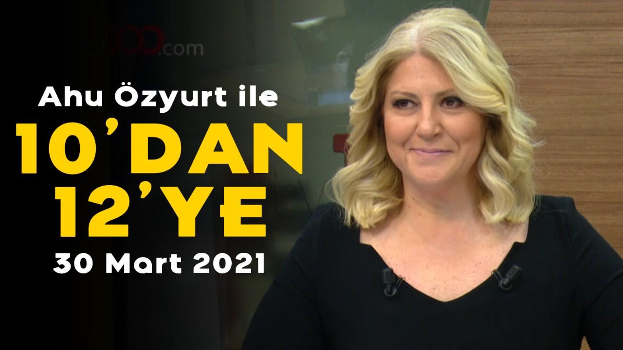 Ahu Özyurt ile 10'dan 12'ye - 30 Mart 2021