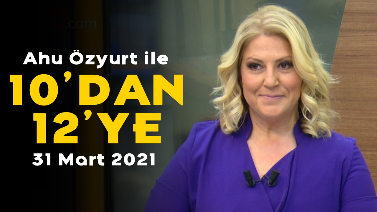 Ahu Özyurt ile 10'dan 12'ye - 31 Mart 2021