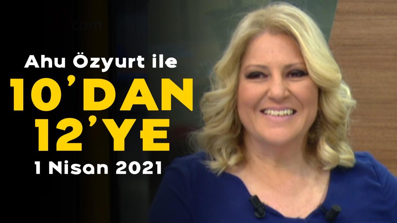 Ahu Özyurt ile 10'dan 12'ye - 1 Nisan 2021