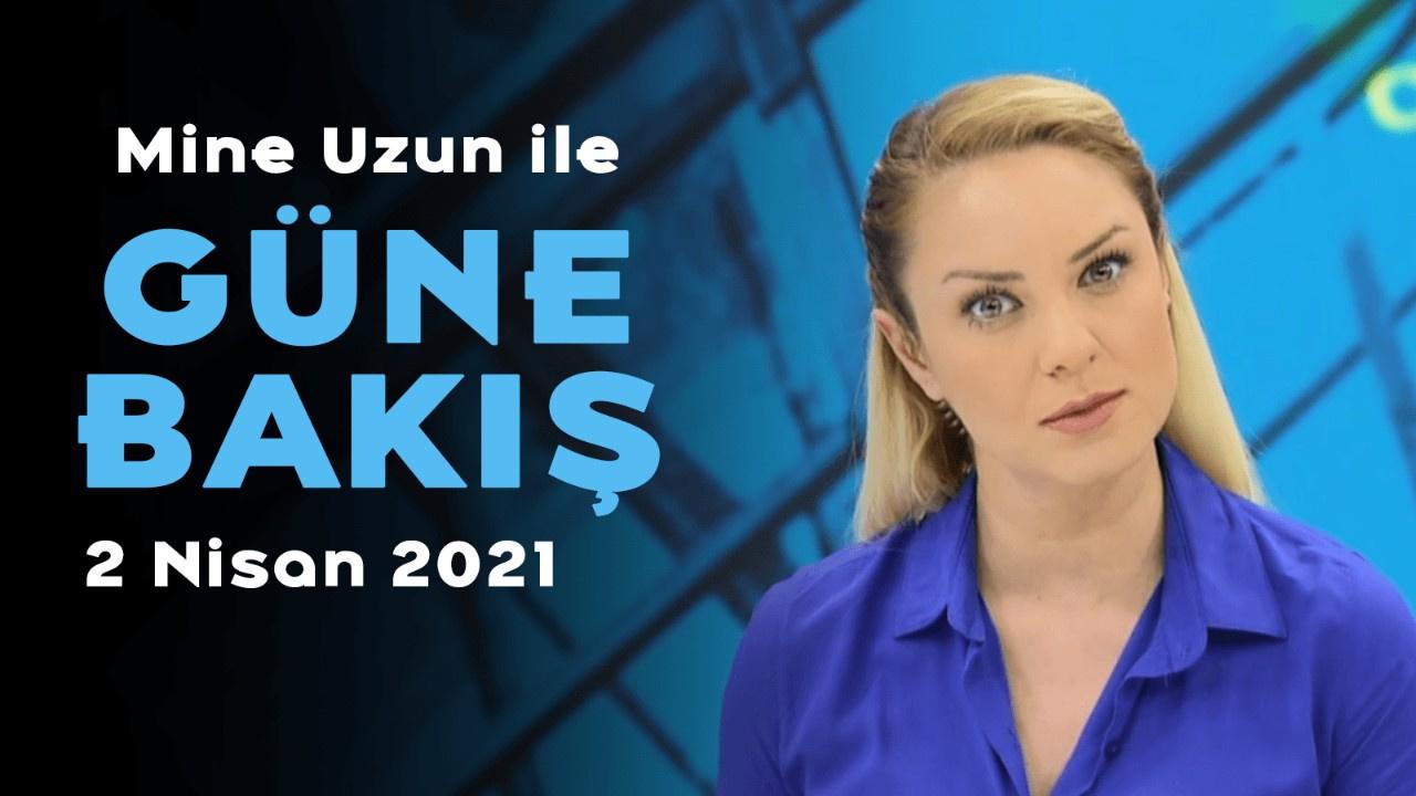 Mine Uzun ile Güne Bakış - 2 Nisan 2021