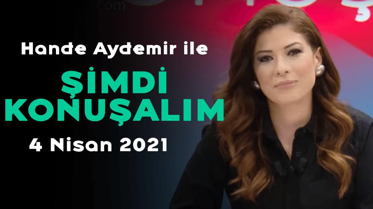Hande Aydemir ile Şimdi Konuşalım - 4 Nisan 2021