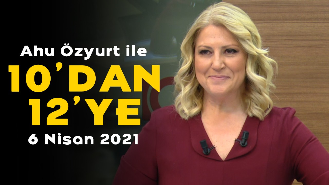 Ahu Özyurt ile 10'dan 12'ye - 6 Nisan 2021