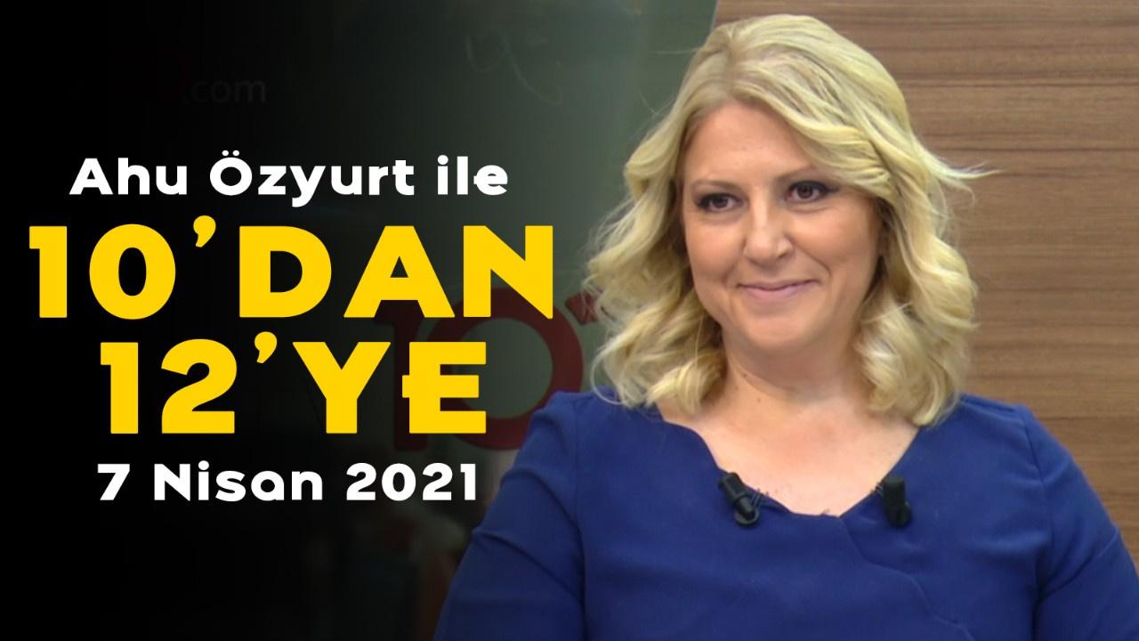 Ahu Özyurt ile 10'dan 12'ye - 7 Nisan 2021