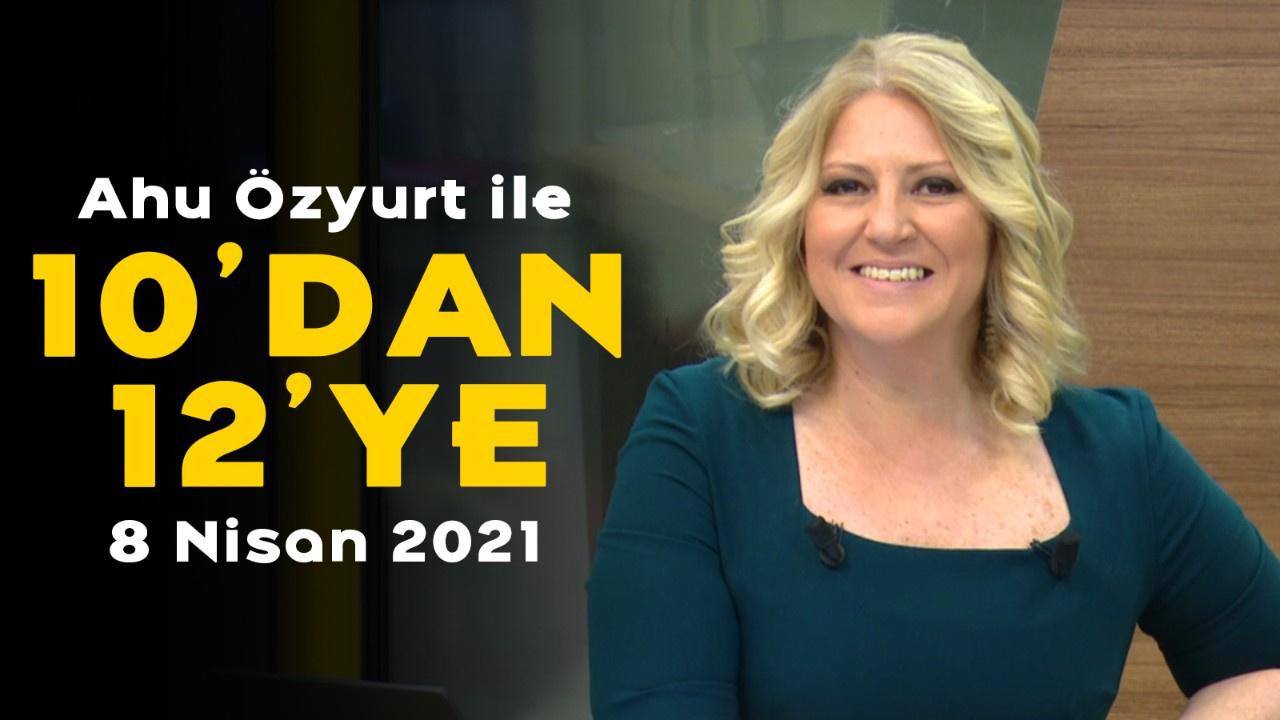 Ahu Özyurt ile 10'dan 12'ye - 8 Nisan 2021