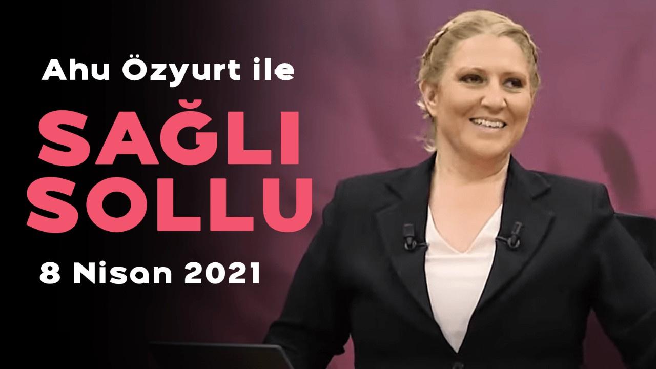 Ahu Özyurt ile Sağlı Sollu - 8 Nisan 2021