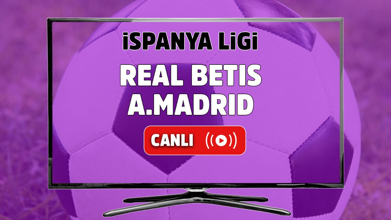 Real Betis - Atletico Madrid Canlı