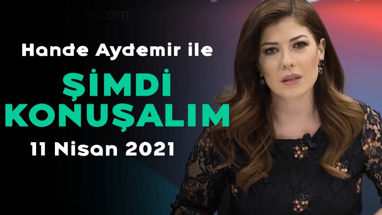 Hande Aydemir ile Şimdi Konuşalım - 11 Nisan 2021