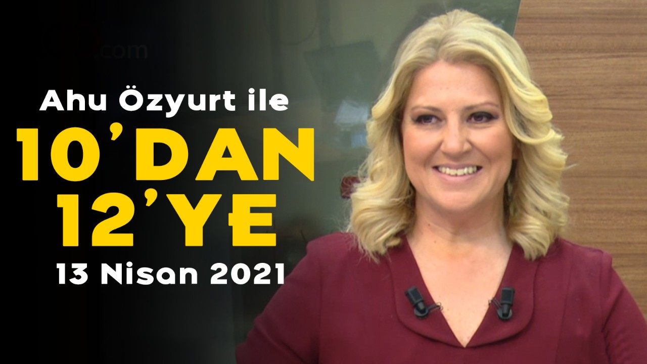 Ahu Özyurt ile 10'dan 12'ye - 13 Nisan 2021