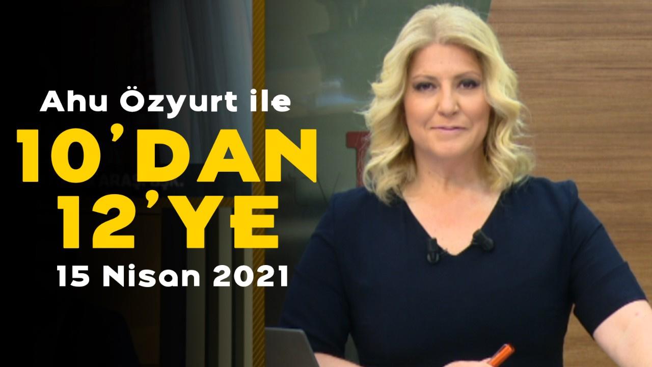Ahu Özyurt ile 10'dan 12'ye - 15 Nisan 2021