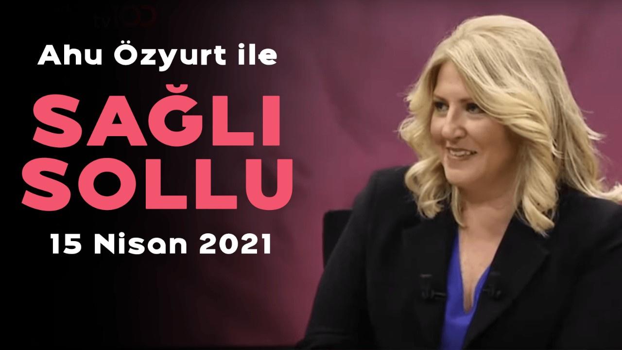 Ahu Özyurt ile Sağlı Sollu - 15 Nisan 2021
